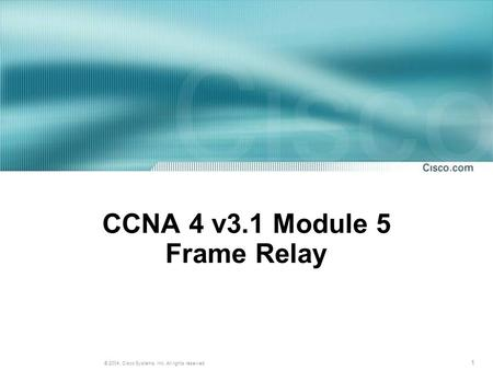 1 © 2004, Cisco Systems, Inc. All rights reserved. CCNA 4 v3.1 Module 5 Frame Relay.