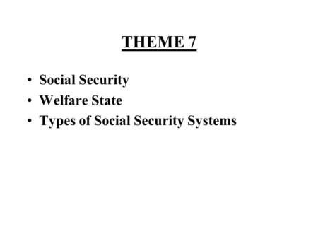 THEME 7 Social Security Welfare State Types of Social Security Systems.