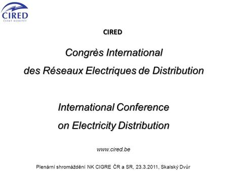 CIRED Congrès International des Réseaux Electriques de Distribution International Conference on Electricity Distribution www.cired.be Plenární shromáždění.