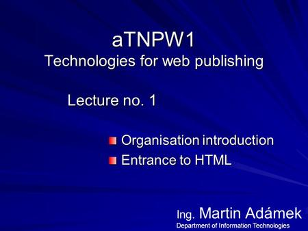 ATNPW1 Technologies for web publishing Lecture no. 1 Organisation introduction Organisation introduction Entrance to HTML Entrance to HTML Ing. Martin.