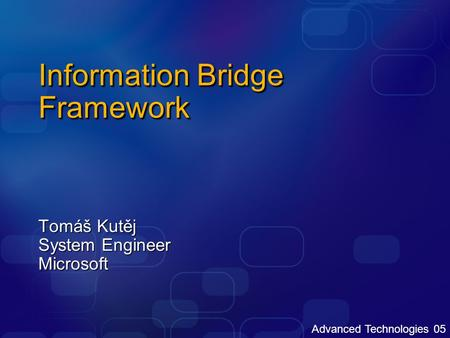 Advanced Technologies 05 Information Bridge Framework Tomáš Kutěj System Engineer Microsoft.