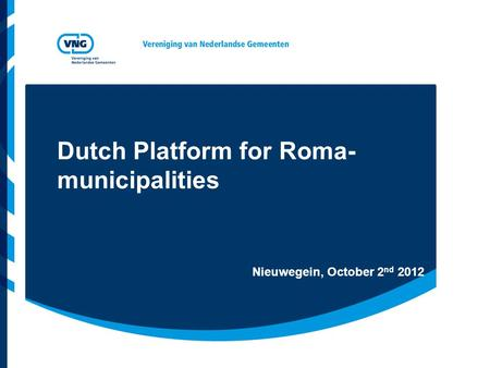 Dutch Platform for Roma- municipalities Nieuwegein, October 2 nd 2012.