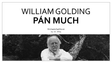 WILLIAM GOLDING PÁN MUCH Michaela Sadílková 14. 12. 2014.