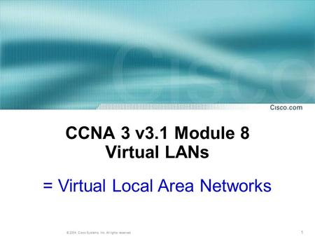 1 © 2004, Cisco Systems, Inc. All rights reserved. CCNA 3 v3.1 Module 8 Virtual LANs = Virtual Local Area Networks.