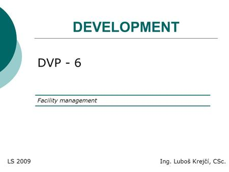 DEVELOPMENT DVP - 6 Facility management Ing. Luboš Krejčí, CSc.LS 2009.
