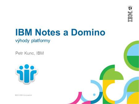 IBM Notes a Domino výhody platformy Petr Kunc, IBM ©2013 IBM Corporation.