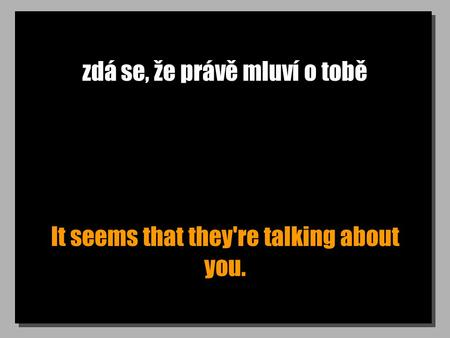 Zdá se, že právě mluví o tobě It seems that they're talking about you.