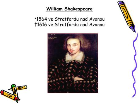William Shakespeare * 1564 ve Stratfordu nad Avonou †1616 ve Stratfordu nad Avonou.