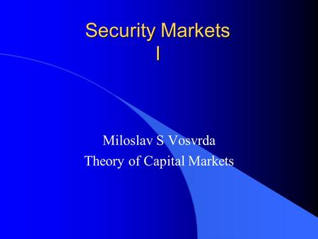 Security Markets I Miloslav S Vosvrda Theory of Capital Markets.