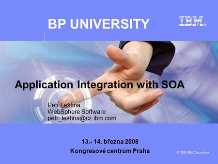 BP UNIVERSITY © 2008 IBM Corporation Petr Leština WebSphere Software 13.- 14. března 2008 Kongresové centrum Praha Application.