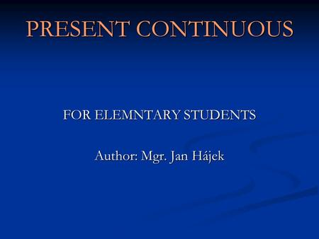 PRESENT CONTINUOUS FOR ELEMNTARY STUDENTS Author: Mgr. Jan Hájek.