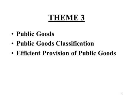 THEME 3 Public Goods Public Goods Classification Efficient Provision of Public Goods 1.