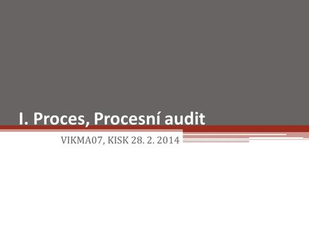 I. Proces, Procesní audit VIKMA07, KISK 28. 2. 2014.