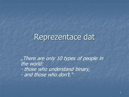 "1 Reprezentace dat ""There are only 10 types of people in the world: - those who understand binary, - and those who don't."""