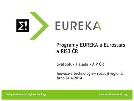 Doing business through technologywww.eurekanetwork.org EUREKA Programy EUREKA a Eurostars a RIS3 ČR Svatopluk Halada - AIP ČR Inovace a technologie v rozvoji.