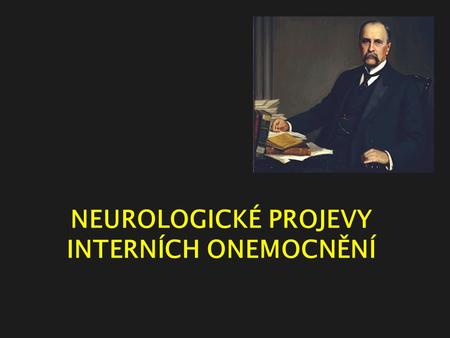 "NEUROLOGICKÉ PROJEVY INTERNÍCH ONEMOCNĚNÍ. ""When a patient with arthritis walks through the front door, I run out the back door."" Sir William Osler (1849-1919)"