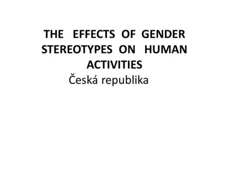 THE EFFECTS OF GENDER STEREOTYPES ON HUMAN ACTIVITIES Česká republika.