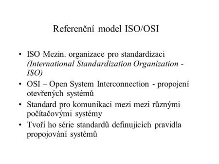 Referenční model ISO/OSI ISO Mezin. organizace pro standardizaci (International Standardization Organization - ISO) OSI – Open System Interconnection -