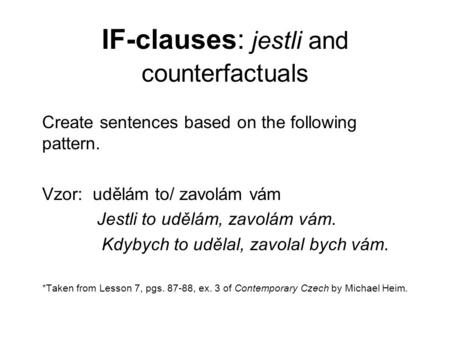 IF-clauses: jestli and counterfactuals Create sentences based on the following pattern. Vzor: udělám to/ zavolám vám Jestli to udělám, zavolám vám. Kdybych.