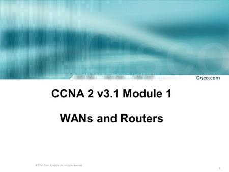 1 © 2004, Cisco Systems, Inc. All rights reserved. CCNA 2 v3.1 Module 1 WANs and Routers.