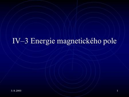 3. 8. 20031 IV–3 Energie magnetického pole. 3. 8. 20032 Main Topics Transformátory Energie magnetického pole Hustota energie magnetického pole Obvod RC.