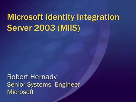 Microsoft Identity Integration Server 2003 (MIIS) Robert Hernady Senior Systems Engineer Microsoft.