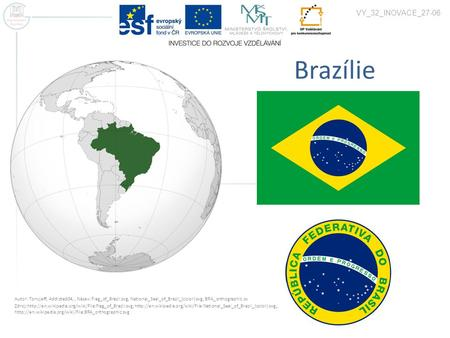 Brazílie VY_32_INOVACE_27-06 Autor: Tonyjeff, Addicted04,, Název: Flag_of_Brazil.svg, National_Seal_of_Brazil_(color).svg, BRA_orthographic.sv Zdroj:http://en.wikipedia.org/wiki/File:Flag_of_Brazil.svg,
