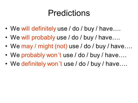 Predictions We will definitely use / do / buy / have…. We will probably use / do / buy / have…. We may / might (not) use / do / buy / have…. We probably.