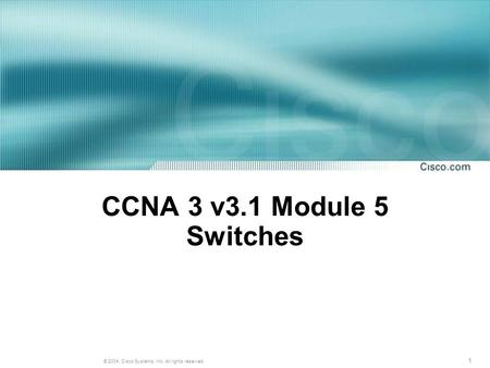 1 © 2004, Cisco Systems, Inc. All rights reserved. CCNA 3 v3.1 Module 5 Switches.
