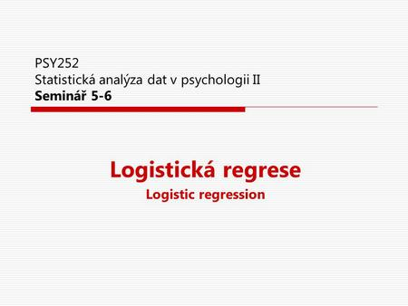 PSY252 Statistická analýza dat v psychologii II Seminář 5-6 Logistická regrese Logistic regression.