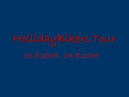 HollidayBikers Tour 10.8.2005 - 14.8.2005 Ú č inkují: