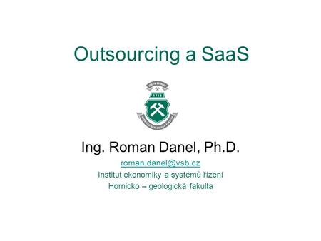 Outsourcing a SaaS Ing. Roman Danel, Ph.D.