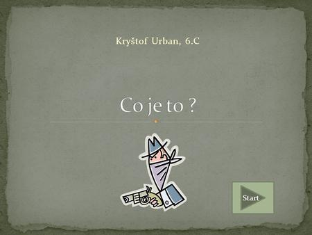 Kryštof Urban, 6.C Co je to ? Start.