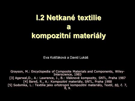 I.2 Netkané textilie a kompozitní materiály Grayson, M.: Encyclopedia of Composite Materials and Components, Wiley- Interscience, 1983 [3] Agarwal,D.,