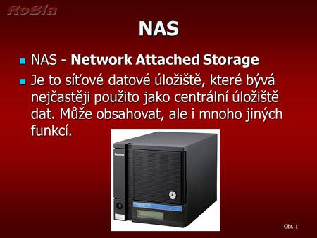 NAS NAS - Network Attached Storage NAS - Network Attached Storage Je to síťové datové úložiště, které bývá nejčastěji použito jako centrální úložiště dat.