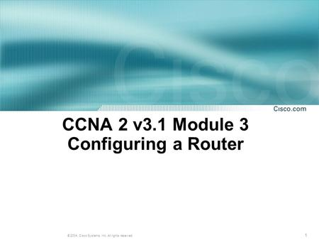 1 © 2004, Cisco Systems, Inc. All rights reserved. CCNA 2 v3.1 Module 3 Configuring a Router.