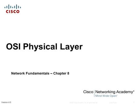 © 2007 Cisco Systems, Inc. All rights reserved.Cisco Public 1 Version 4.0 OSI Physical Layer Network Fundamentals – Chapter 8.