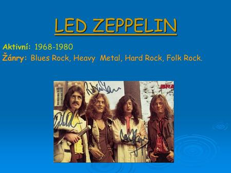 LED ZEPPELIN Aktivní: 1968-1980 Žánry: Blues Rock, Heavy Metal, Hard Rock, Folk Rock.