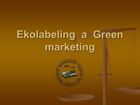 Ekolabeling a Green marketing Green marketing Východiska green marketingu Východiska green marketingu Vztah sociálně etického marketingu a green marketingu.