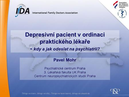 Things we knew, things we did… Things we have learnt, things we should do Depresivní pacient v ordinaci praktického lékaře - kdy a jak odeslat na psychiatrii?