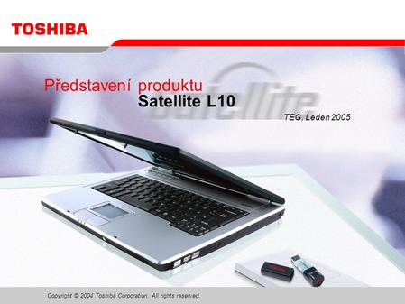 Copyright © 2004 Toshiba Corporation. All rights reserved. Představení produktu Satellite L10 TEG, Leden 2005.
