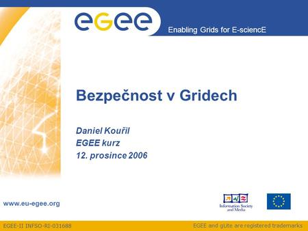 EGEE-II INFSO-RI-031688 Enabling Grids for E-sciencE www.eu-egee.org EGEE and gLite are registered trademarks Bezpečnost v Gridech Daniel Kouřil EGEE kurz.