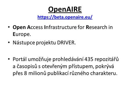 OpenAIRE https://beta.openaire.eu/ https://beta.openaire.eu/ Open Access Infrastructure for Research in Europe. Nástupce projektu DRIVER. Portál umožňuje.