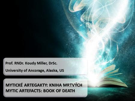 Prof. RNDr. Koudy Miller, DrSc. University of Ancorage, Alaska, US MYTICKÉ ARTEGAKTY: KNIHA MRTVÝCH MYTIC ARTEFACTS: BOOK OF DEATH.
