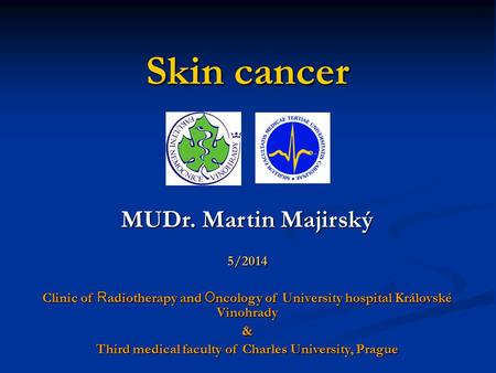 Skin cancer MUDr. Martin Majirský 5/2014 Clinic of R adiotherapy and O ncology of University hospital Královské Vinohrady & Third medical faculty of Charles.