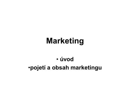 Marketing úvod pojetí a obsah marketingu. Co je marketing? Reklama, prodej, soutěže… Průzkum trhu Potřeby zákazníků Zákazník je král. Ať žije král!