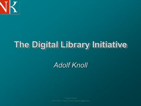 © Adolf Knoll National Library of the Czech Republic The Digital Library Initiative Adolf Knoll.