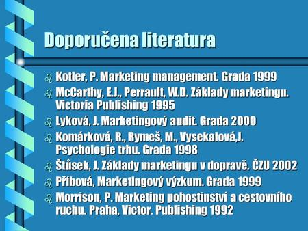 Doporučena literatura b Kotler, P. Marketing management. Grada 1999 b McCarthy, E.J., Perrault, W.D. Základy marketingu. Victoria Publishing 1995 b Lyková,