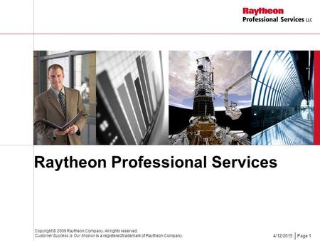 Page 14/12/2015 Raytheon Professional Services Copyright © 2009 Raytheon Company. All rights reserved. Customer Success Is Our Mission is a registered.