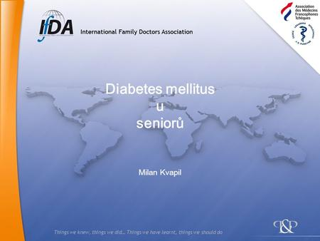 Things we knew, things we did… Things we have learnt, things we should do Diabetes mellitus u seniorů Milan Kvapil.